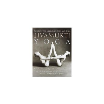 Jivamukti Yoga: Practices for Liberating Body and Soul by Sharon Gannon, David Life