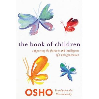 The Book of Children : Supporting the Freedom and Intelligence of a New Generation Foundations of a New Humanity By Osho