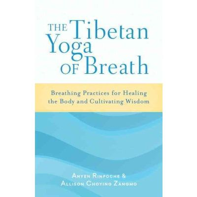 The Tibetan Yoga of Breath: Breathing Practices for Healing the Body and Cultivating Wisdom by Anyen Rinpoche, Allison Choying Zangmo,