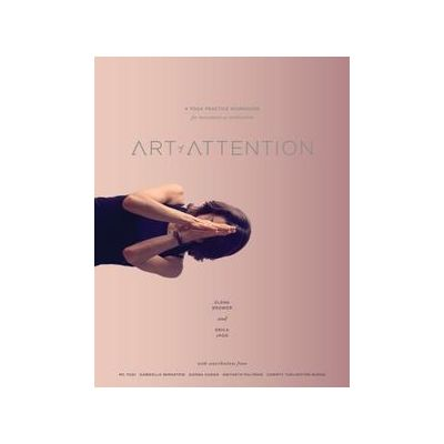 Art of Attention: A Yoga Practice Workbook for Movement as Meditation by Elena Brower and Erica Jago