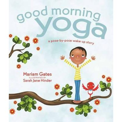 Good Morning Yoga : A Pose-by-Pose Wake-Up Story By (author) Mariam Gates , By (author) Sarah Hinder