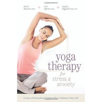 Yoga Therapy for Stress and Anxiety: Create a Personalized Holistic Plan to Balance Your Life by  Robert Butera Butera (Author), Erin Byron Byron (Author), Staffan Elgelid Elgelid (Author)