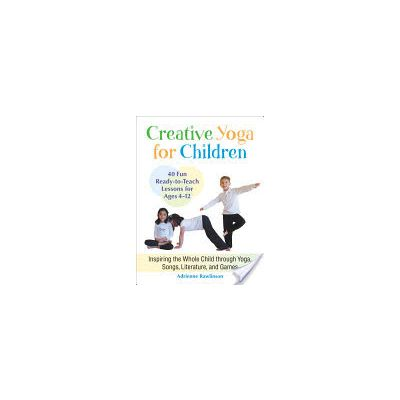 Creative Yoga for Children: Inspiring the Whole Child through Yoga, Songs, Literature, and Games by Adrienne Rawlinson