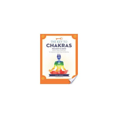 The Key to the Chakras: From Root to Crown: Advice and Exercises to Unlock Your True Potential