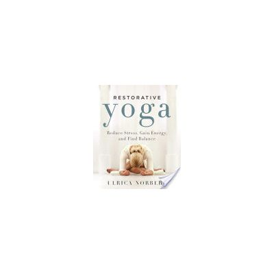 Restorative Yoga: Reduce Stress, Gain Energy, and Find Balance by Ulrica Norberg