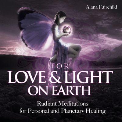 For Love and Light on Earth by Alana Fairchild