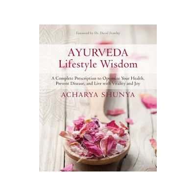 Ayurveda Lifestyle Wisdom: A Complete Prescription to Optimize Your Health, Prevent Disease, and Live with Vitality and Joy by
