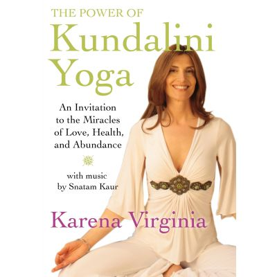 The Power of Kundalini Yoga - An Invitation to the Miracles of Love, Health, and Abundance by Karena Virginia